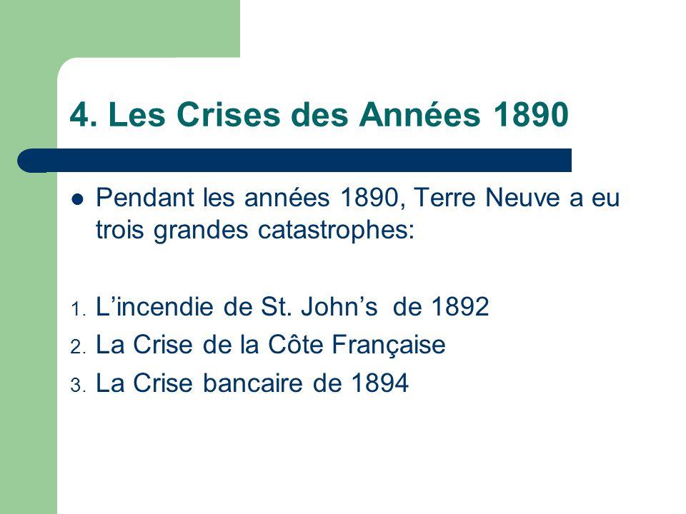 4. Les Crises des Années 1890 Pendant les années 1890, Terre Neuve a eu trois grandes catastrophes: 1. L'incendie de St. John's de 1892 2. La Crise de