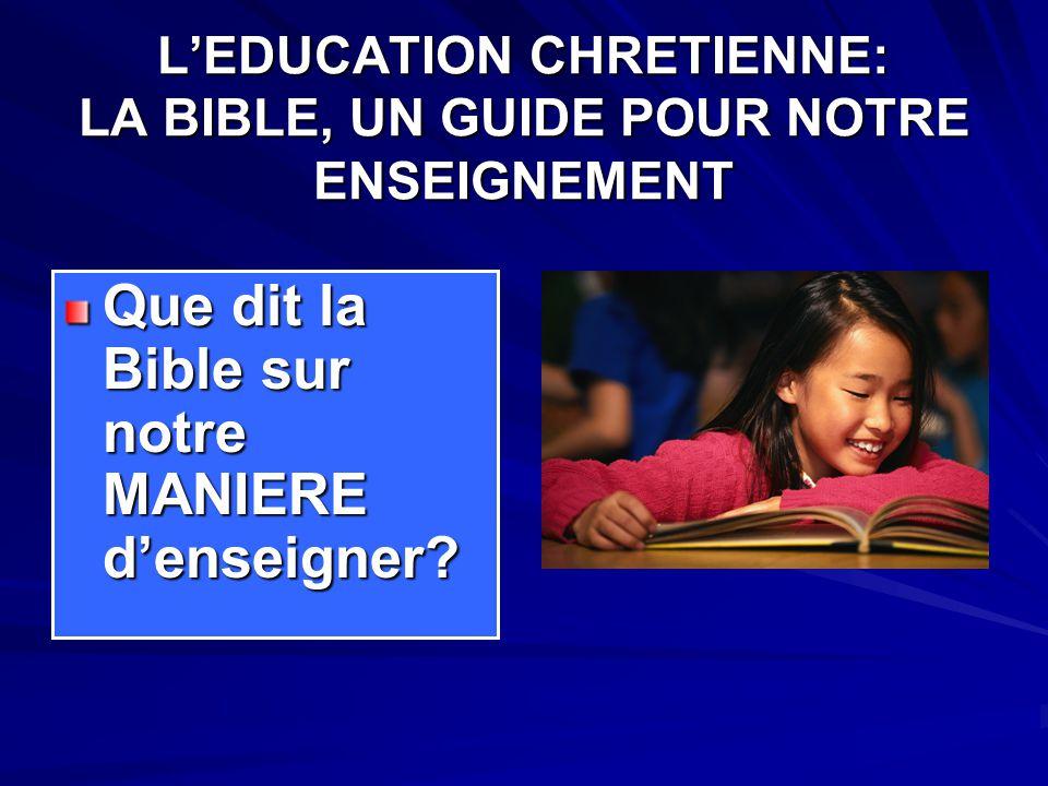 L'EDUCATION CHRETIENNE: LA BIBLE, UN GUIDE POUR NOTRE ENSEIGNEMENT Que dit la Bible sur notre MANIERE d'enseigner?
