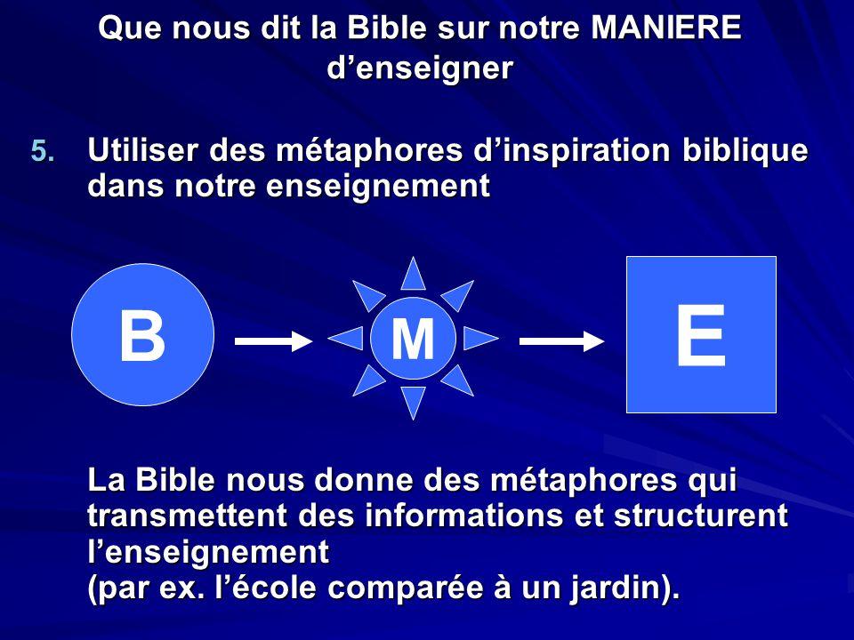 Que nous dit la Bible sur notre MANIERE d'enseigner 5. Utiliser des métaphores d'inspiration biblique dans notre enseignement La Bible nous donne des