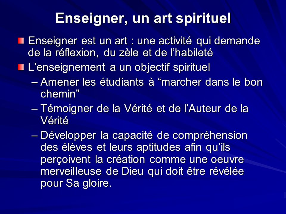 Enseigner, un art spirituel Enseigner est un art : une activité qui demande de la réflexion, du zèle et de l'habileté L'enseignement a un objectif spi