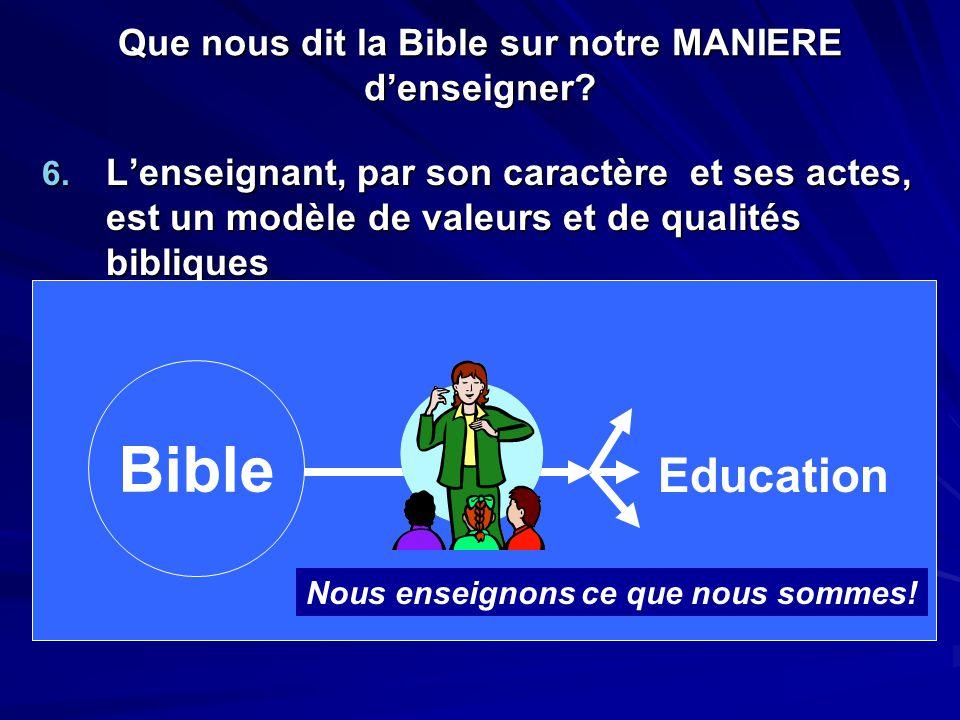 Que nous dit la Bible sur notre MANIERE d'enseigner? 6. L'enseignant, par son caractère et ses actes, est un modèle de valeurs et de qualités biblique