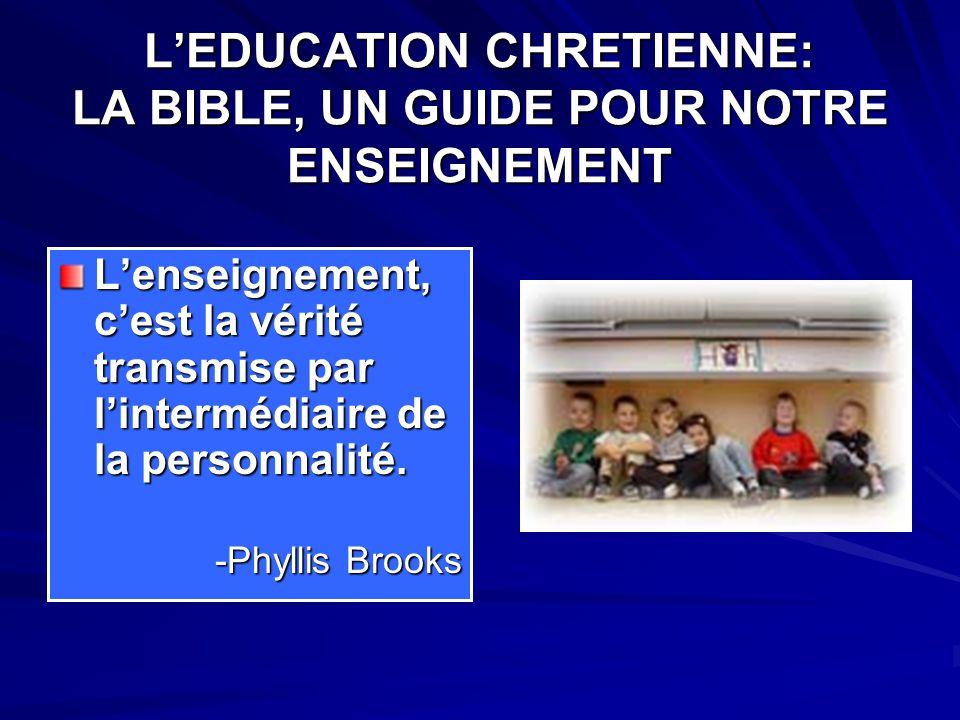 L'EDUCATION CHRETIENNE: LA BIBLE, UN GUIDE POUR NOTRE ENSEIGNEMENT L'enseignement, c'est la vérité transmise par l'intermédiaire de la personnalité.