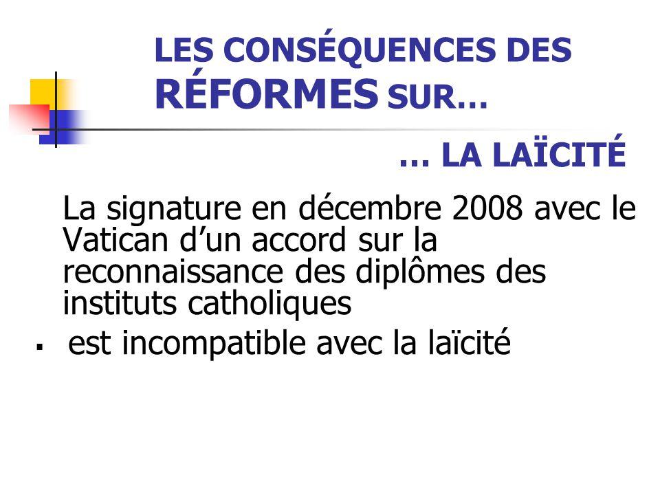 LES CONSÉQUENCES DES RÉFORMES SUR… … LA LAÏCITÉ La signature en décembre 2008 avec le Vatican d'un accord sur la reconnaissance des diplômes des insti