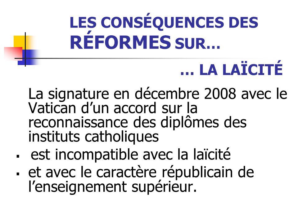LES CONSÉQUENCES DES RÉFORMES SUR… … LA LAÏCITÉ La signature en décembre 2008 avec le Vatican d'un accord sur la reconnaissance des diplômes des instituts catholiques  est incompatible avec la laïcité