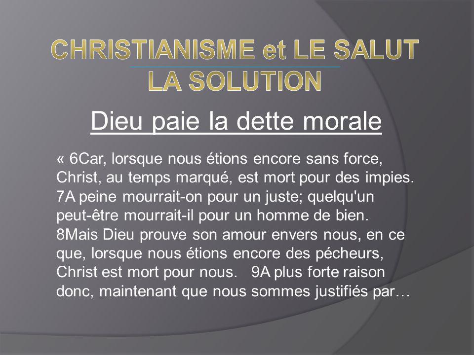 Dieu paie la dette morale « 6Car, lorsque nous étions encore sans force, Christ, au temps marqué, est mort pour des impies. 7A peine mourrait-on pour