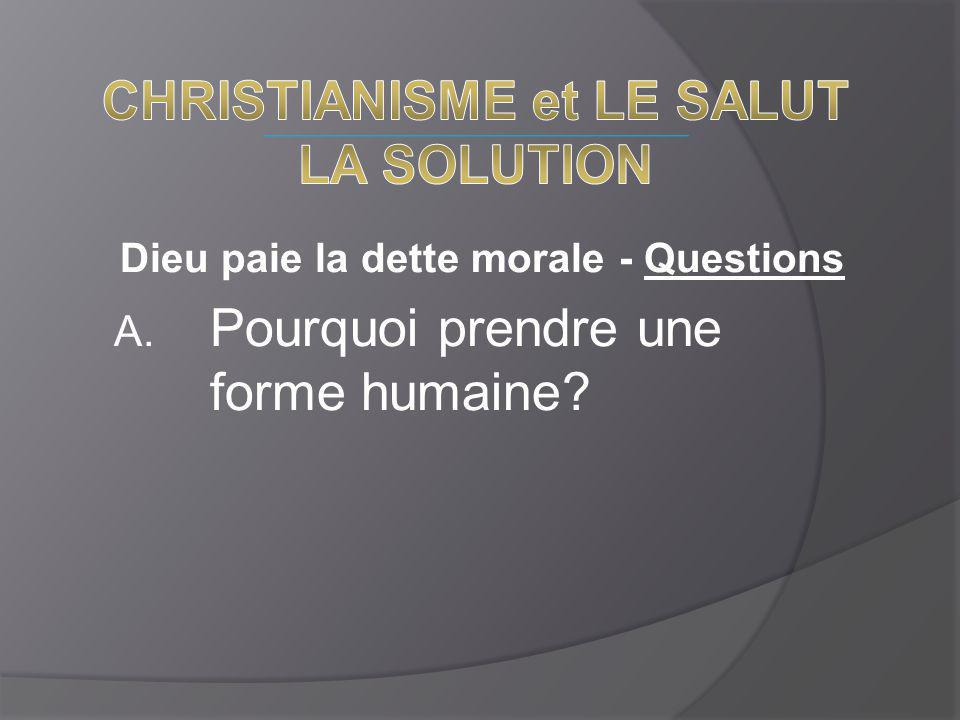 Dieu paie la dette morale - Questions A. Pourquoi prendre une forme humaine?