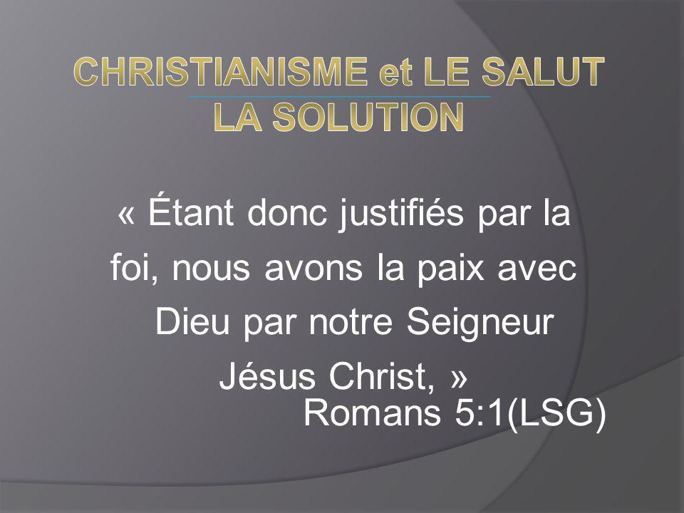 « Étant donc justifiés par la foi, nous avons la paix avec Dieu par notre Seigneur Jésus Christ, » Romans 5:1(LSG)