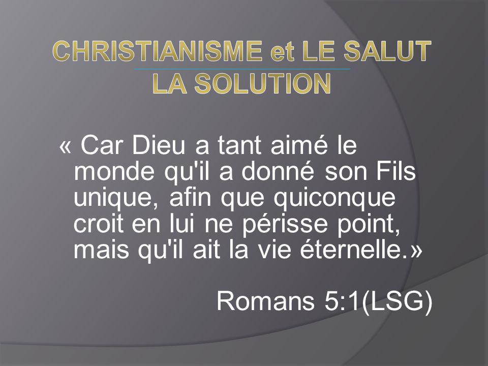 « Car Dieu a tant aimé le monde qu il a donné son Fils unique, afin que quiconque croit en lui ne périsse point, mais qu il ait la vie éternelle.» Romans 5:1(LSG)