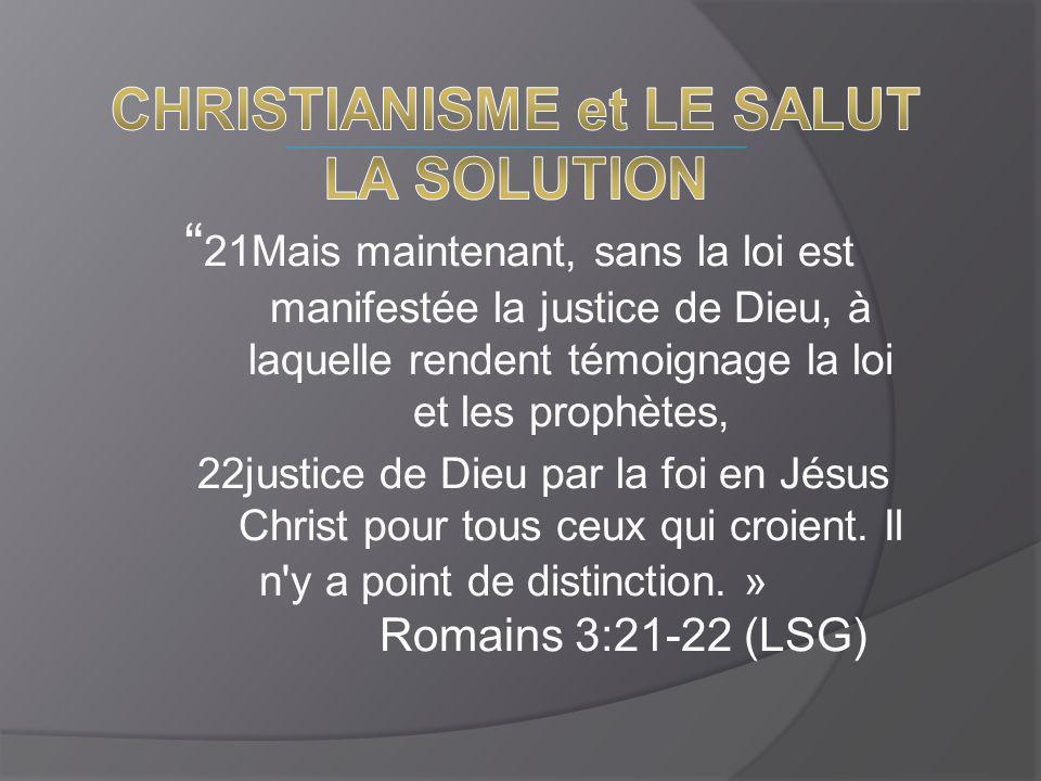 21Mais maintenant, sans la loi est manifestée la justice de Dieu, à laquelle rendent témoignage la loi et les prophètes, 22justice de Dieu par la foi en Jésus Christ pour tous ceux qui croient.