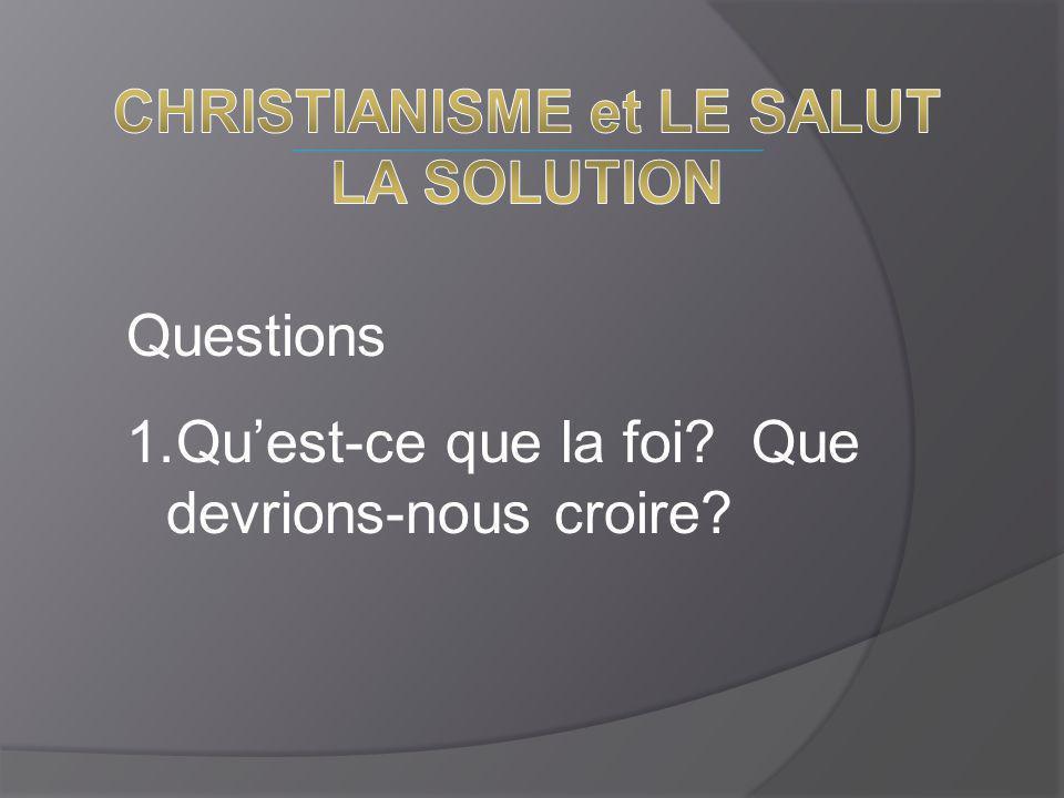 Questions 1.Qu'est-ce que la foi? Que devrions-nous croire?