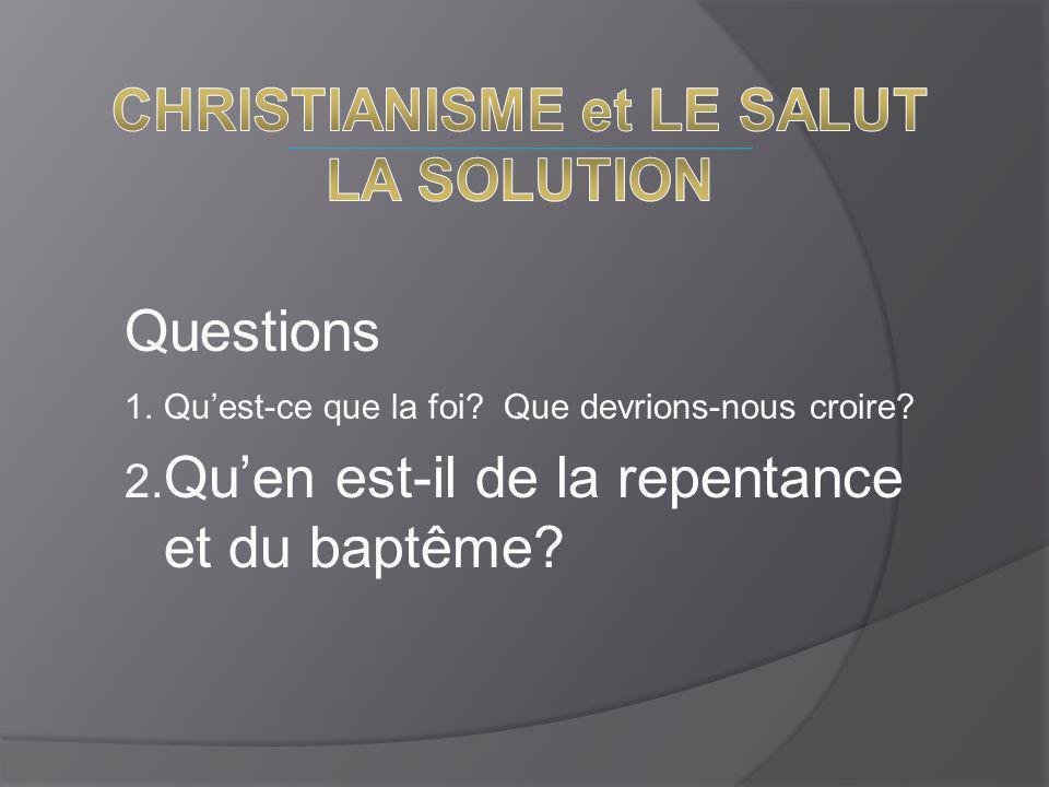 Questions 1.Qu'est-ce que la foi? Que devrions-nous croire? 2. Qu'en est-il de la repentance et du baptême?