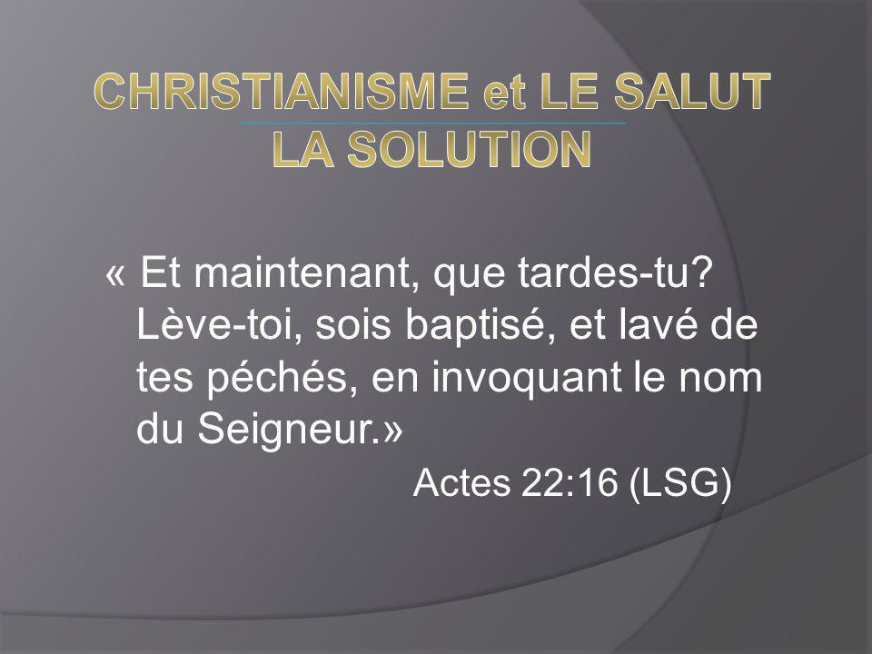 « Et maintenant, que tardes-tu? Lève-toi, sois baptisé, et lavé de tes péchés, en invoquant le nom du Seigneur.» Actes 22:16 (LSG)