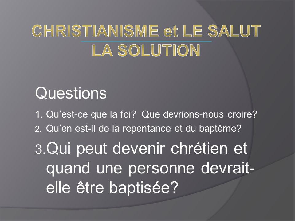 Questions 1.Qu'est-ce que la foi? Que devrions-nous croire? 2. Qu'en est-il de la repentance et du baptême? 3. Qui peut devenir chrétien et quand une
