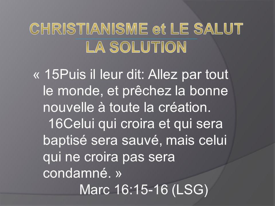 « 15Puis il leur dit: Allez par tout le monde, et prêchez la bonne nouvelle à toute la création. 16Celui qui croira et qui sera baptisé sera sauvé, ma