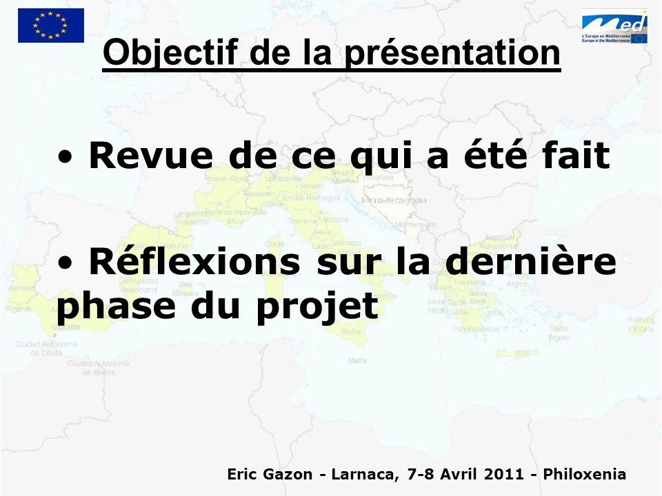 Objectif de la présentation Revue de ce qui a été fait Réflexions sur la dernière phase du projet Eric Gazon - Larnaca, 7-8 Avril 2011 - Philoxenia