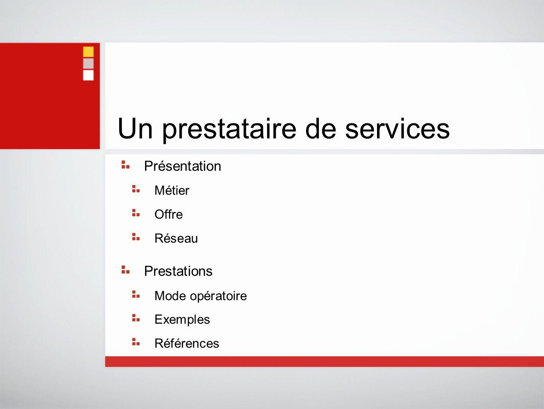 Un prestataire de services Présentation Métier Offre Réseau Prestations Mode opératoire Exemples Références