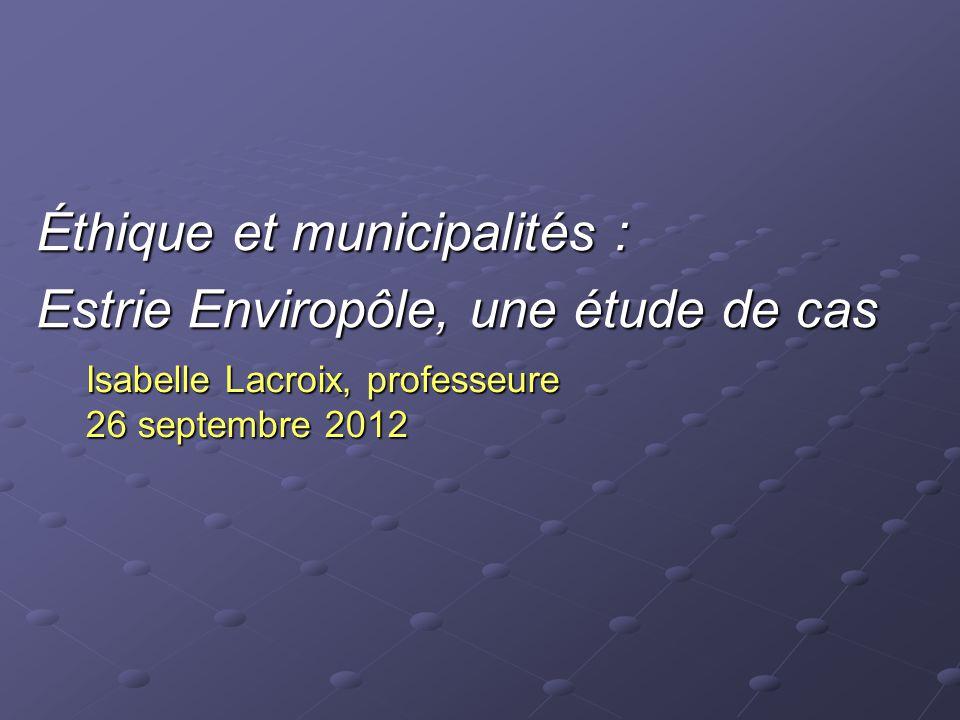Isabelle Lacroix, professeure 26 septembre 2012 Éthique et municipalités : Estrie Enviropôle, une étude de cas