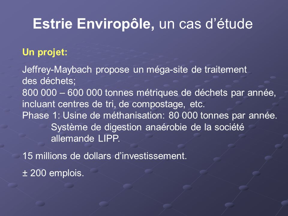 Estrie Enviropôle, un cas d'étude Un projet: Jeffrey-Maybach propose un méga-site de traitement des déchets; 800 000 – 600 000 tonnes métriques de déchets par année, incluant centres de tri, de compostage, etc.
