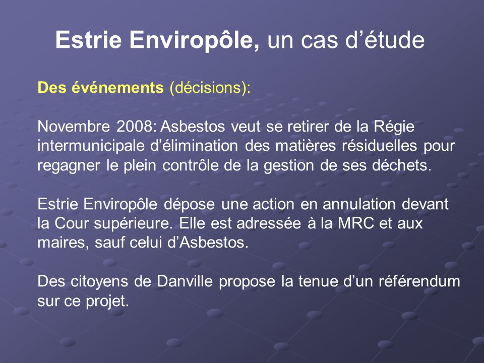 Estrie Enviropôle, un cas d'étude Des événements (décisions): Novembre 2008: Asbestos veut se retirer de la Régie intermunicipale d'élimination des matières résiduelles pour regagner le plein contrôle de la gestion de ses déchets.
