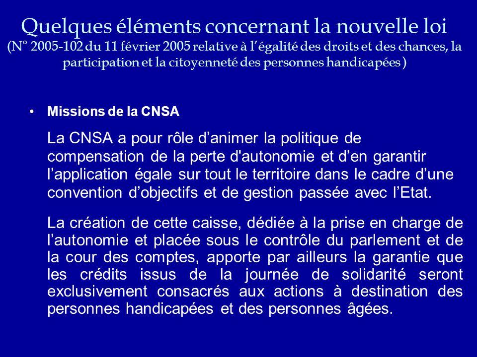 Quelques éléments concernant la nouvelle loi (N° 2005-102 du 11 février 2005 relative à l'égalité des droits et des chances, la participation et la citoyenneté des personnes handicapées ) Missions de la CNSA La CNSA a pour rôle d'animer la politique de compensation de la perte d autonomie et d'en garantir l'application égale sur tout le territoire dans le cadre d'une convention d'objectifs et de gestion passée avec l'Etat.