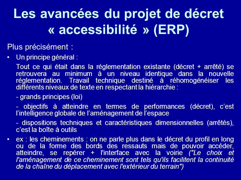 Les avancées du projet de décret « accessibilité » (ERP) Plus précisément : Un principe général : Tout ce qui était dans la réglementation existante (décret + arrêté) se retrouvera au minimum à un niveau identique dans la nouvelle réglementation.