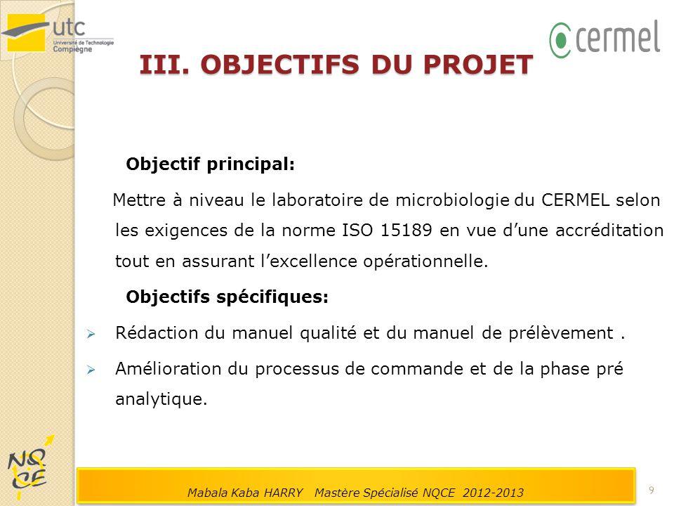 III. OBJECTIFS DU PROJET Objectif principal: Mettre à niveau le laboratoire de microbiologie du CERMEL selon les exigences de la norme ISO 15189 en vu