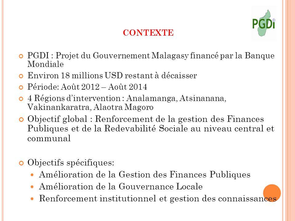 CONTEXTE PGDI : Projet du Gouvernement Malagasy financé par la Banque Mondiale Environ 18 millions USD restant à décaisser Période: Août 2012 – Août 2014 4 Régions d'intervention : Analamanga, Atsinanana, Vakinankaratra, Alaotra Magoro Objectif global : Renforcement de la gestion des Finances Publiques et de la Redevabilité Sociale au niveau central et communal Objectifs spécifiques: Amélioration de la Gestion des Finances Publiques Amélioration de la Gouvernance Locale Renforcement institutionnel et gestion des connaissances