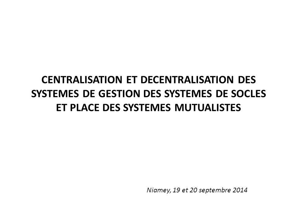CENTRALISATION ET DECENTRALISATION DES SYSTEMES DE GESTION DES SYSTEMES DE SOCLES ET PLACE DES SYSTEMES MUTUALISTES Niamey, 19 et 20 septembre 2014