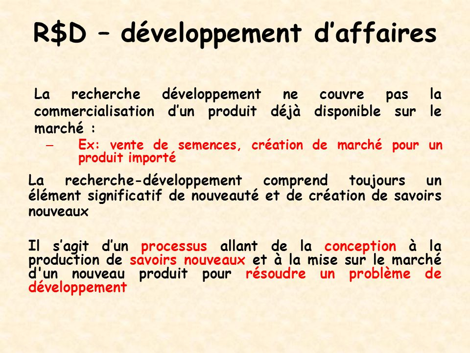 R$D – développement d'affaires La recherche développement ne couvre pas la commercialisation d'un produit déjà disponible sur le marché : – Ex: vente