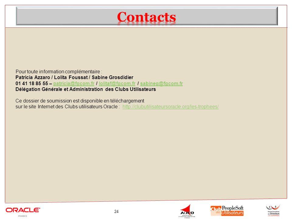 24 Pour toute information complémentaire : Patricia Azzaro / Lolita Foussat / Sabine Grosdidier 01 41 18 85 55 – patricia@fgcom.fr / lolitaf@fgcom.fr / sabineg@fgcom.frpatricia@fgcom.frlolitaf@fgcom.frsabineg@fgcom.fr Délégation Générale et Administration des Clubs Utilisateurs Ce dossier de soumission est disponible en téléchargement sur le site Internet des Clubs utilisateurs Oracle : http://clubutilisateursoracle.org/les-trophees/http://clubutilisateursoracle.org/les-trophees/