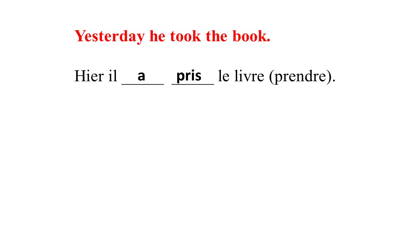 Yesterday he took the book. Hier il _____ _____ le livre (prendre). apris