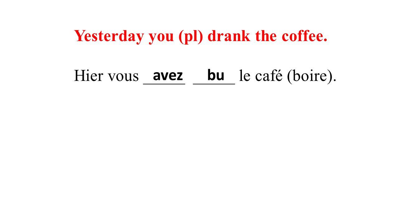 Yesterday you (pl) drank the coffee. Hier vous _____ _____ le café (boire). avezbu