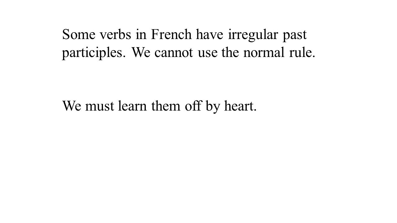 Some verbs in French have irregular past participles. We cannot use the normal rule. We must learn them off by heart.