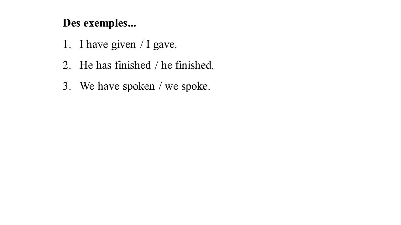 Des exemples... 1.I have given / I gave. 2.He has finished / he finished. 3.We have spoken / we spoke.