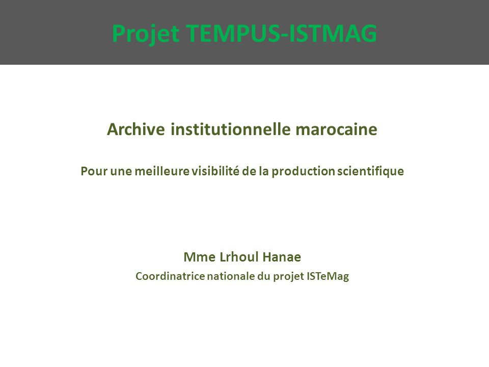 Projet TEMPUS-ISTMAG Archive institutionnelle marocaine Pour une meilleure visibilité de la production scientifique Mme Lrhoul Hanae Coordinatrice nationale du projet ISTeMag