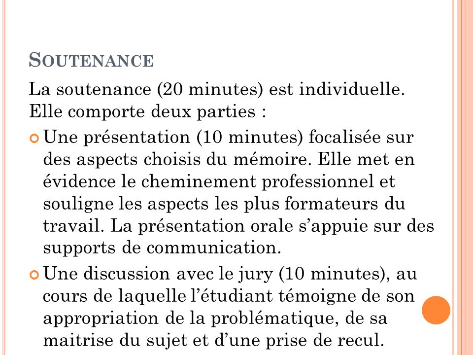 S OUTENANCE La soutenance (20 minutes) est individuelle. Elle comporte deux parties : Une présentation (10 minutes) focalisée sur des aspects choisis
