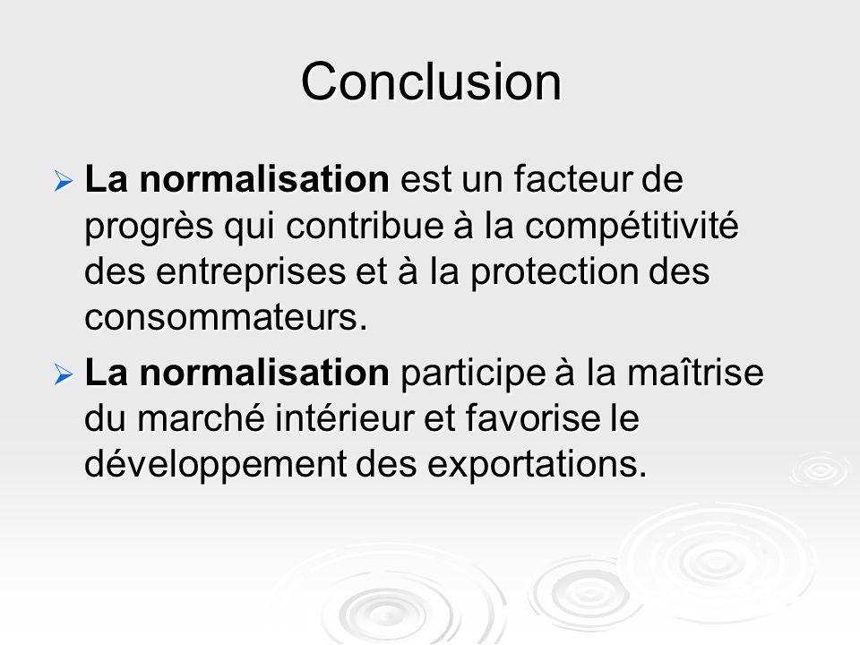 Conclusion  La normalisation est un facteur de progrès qui contribue à la compétitivité des entreprises et à la protection des consommateurs.  La no