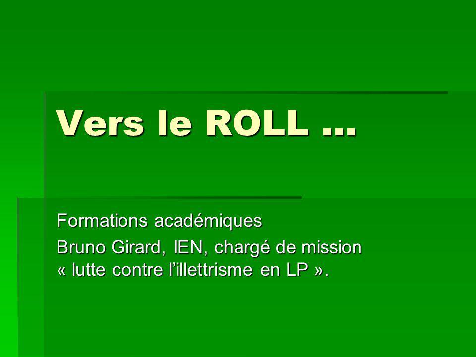 Vers le ROLL … Formations académiques Bruno Girard, IEN, chargé de mission « lutte contre l'illettrisme en LP ».
