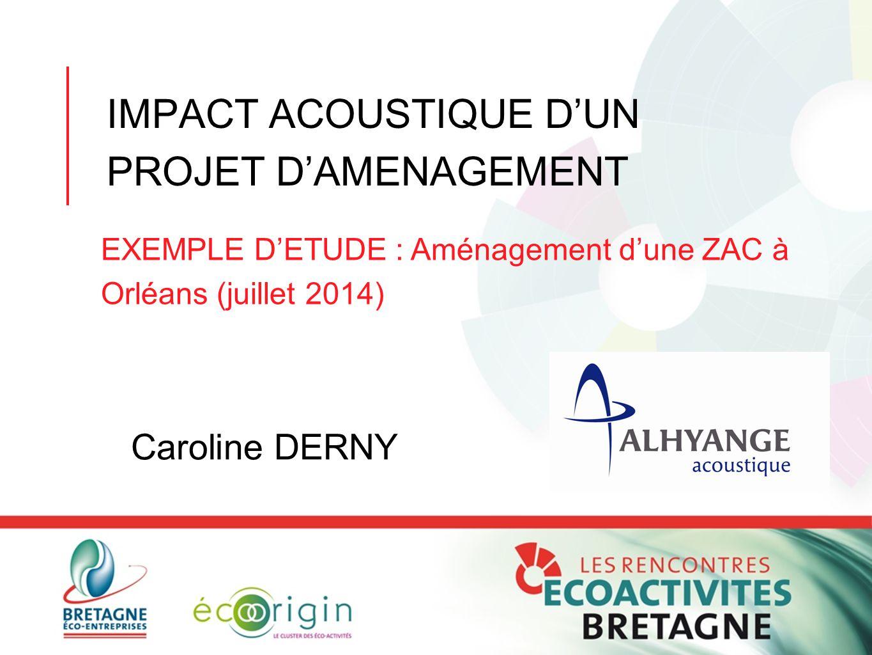 IMPACT ACOUSTIQUE D'UN PROJET D'AMENAGEMENT EXEMPLE D'ETUDE : Aménagement d'une ZAC à Orléans (juillet 2014) Caroline DERNY