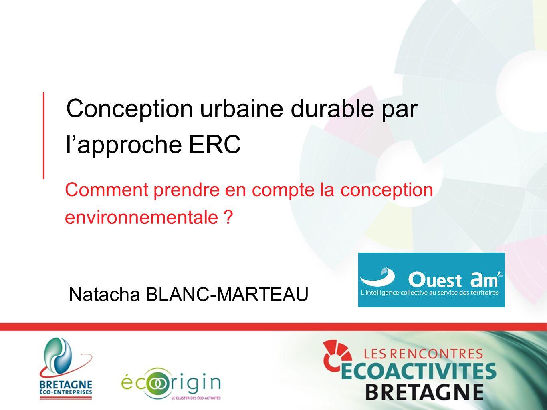 Conception urbaine durable par l'approche ERC Comment prendre en compte la conception environnementale ? Natacha BLANC-MARTEAU