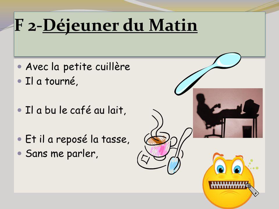 F 2-Déjeuner du Matin Avec la petite cuillère Il a tourné, Il a bu le café au lait, Et il a reposé la tasse, Sans me parler,