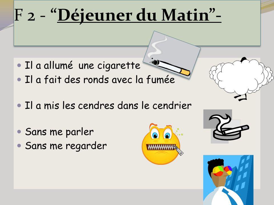 """F 2 - """"Déjeuner du Matin""""- Il a allumé une cigarette Il a fait des ronds avec la fumée Il a mis les cendres dans le cendrier Sans me parler Sans me re"""