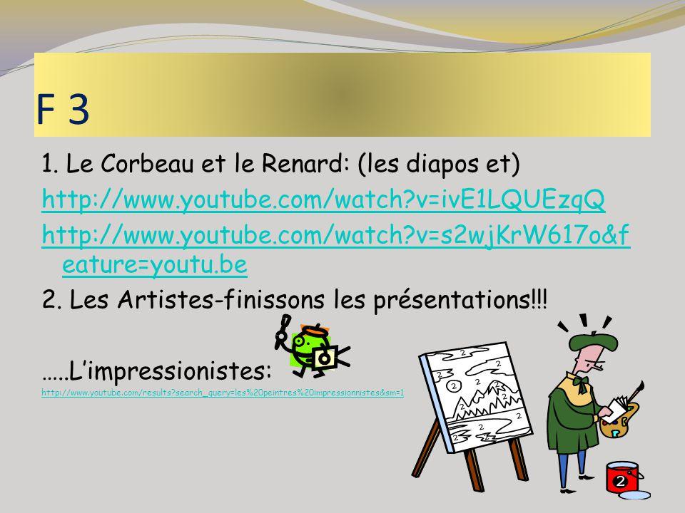 F 3 1. Le Corbeau et le Renard: (les diapos et) http://www.youtube.com/watch?v=ivE1LQUEzqQ http://www.youtube.com/watch?v=s2wjKrW617o&f eature=youtu.b