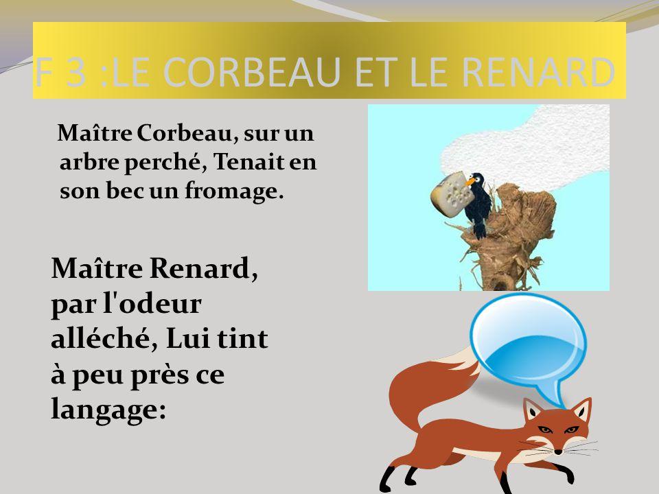 F 3 :LE CORBEAU ET LE RENARD Maître Corbeau, sur un arbre perché, Tenait en son bec un fromage. Maître Renard, par l'odeur alléché, Lui tint à peu prè