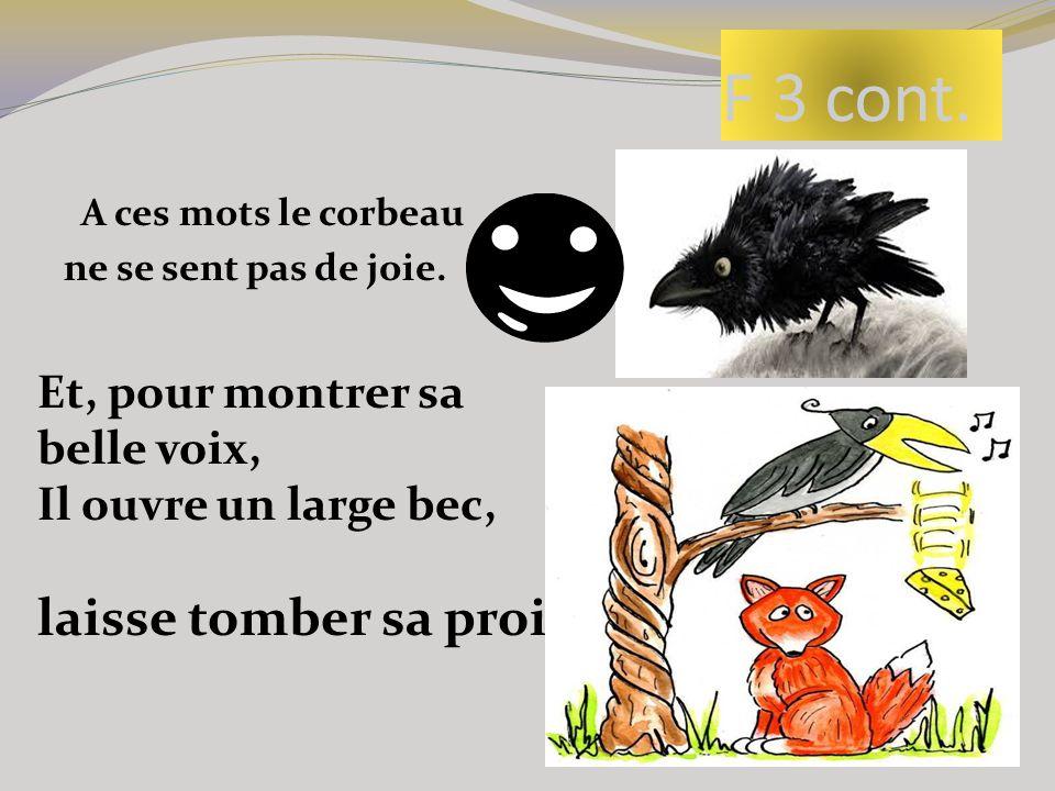 F 3 cont. A ces mots le corbeau ne se sent pas de joie. Et, pour montrer sa belle voix, Il ouvre un large bec, laisse tomber sa proie.