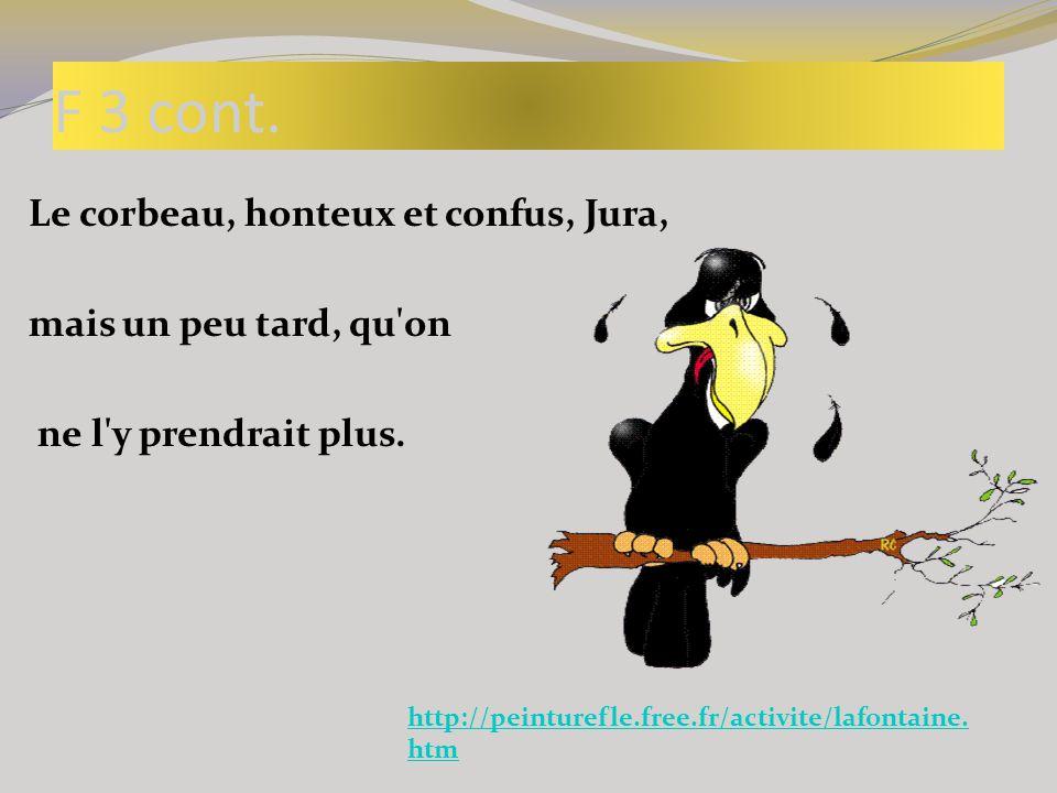 F 3 cont. Le corbeau, honteux et confus, Jura, mais un peu tard, qu'on ne l'y prendrait plus. http://peinturefle.free.fr/activite/lafontaine. htm