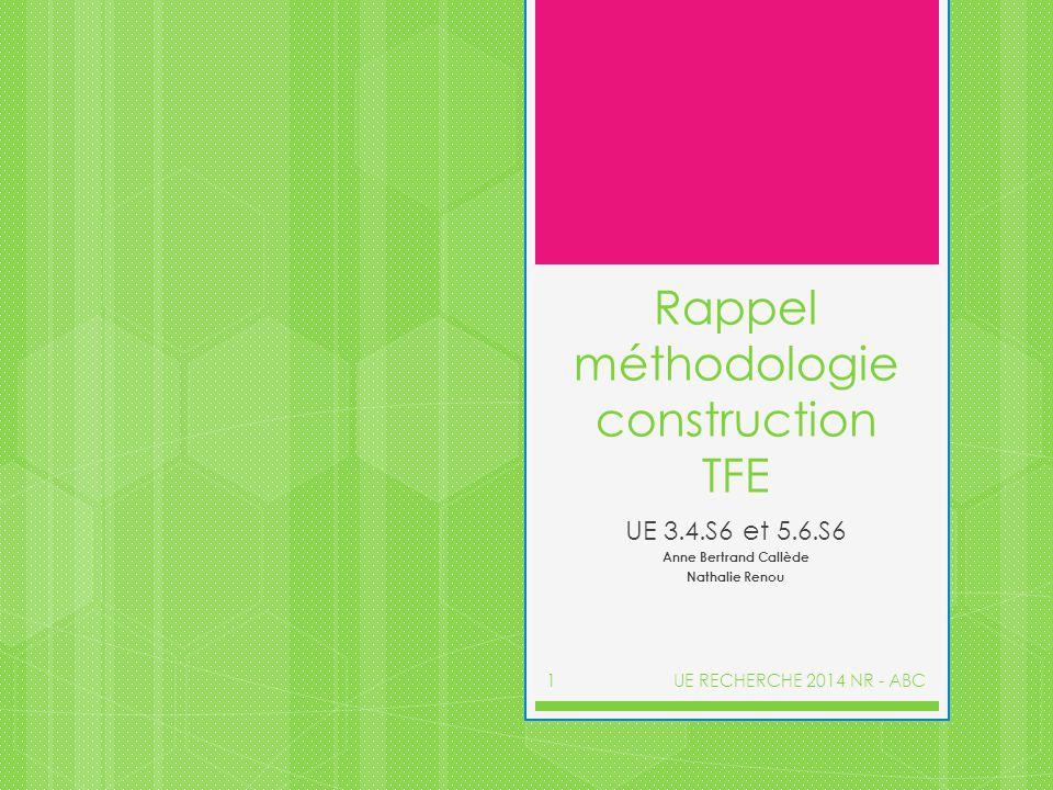 Rappel méthodologie construction TFE UE 3.4.S6 et 5.6.S6 Anne Bertrand Callède Nathalie Renou UE RECHERCHE 2014 NR - ABC1