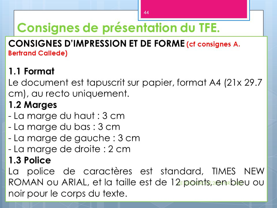 Consignes de présentation du TFE. CONSIGNES D'IMPRESSION ET DE FORME (cf consignes A. Bertrand Callede) 1.1 Format Le document est tapuscrit sur papie