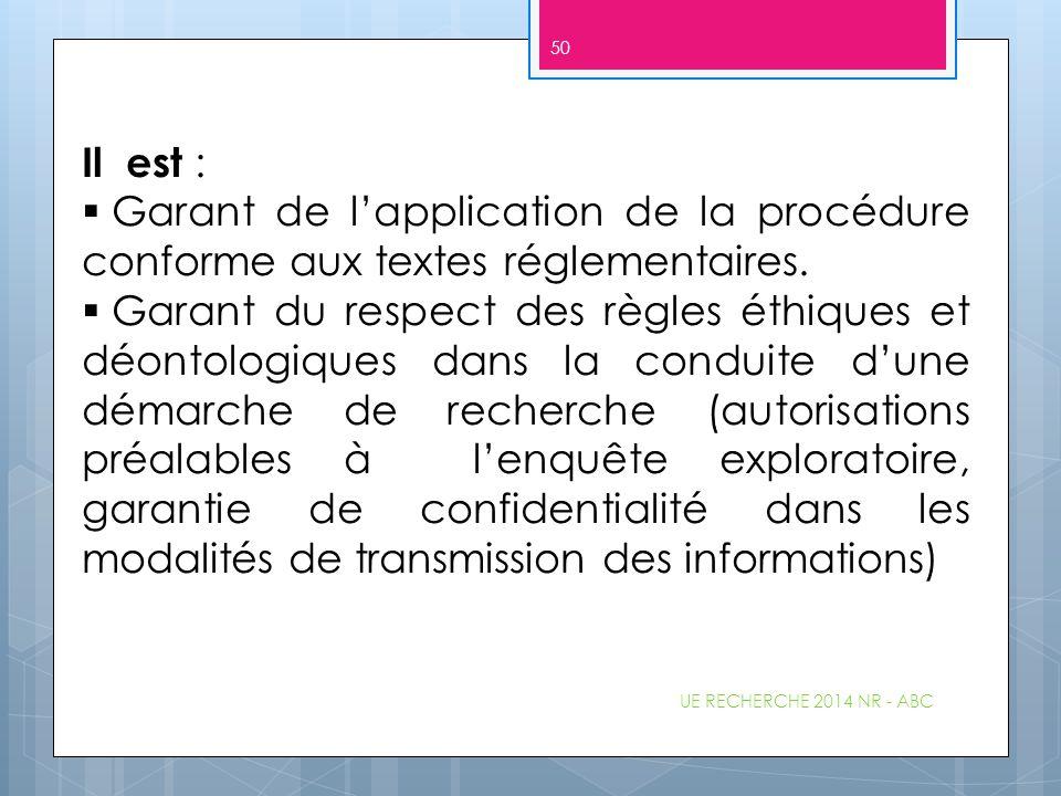 UE RECHERCHE 2014 NR - ABC 50 Il est :  Garant de l'application de la procédure conforme aux textes réglementaires.  Garant du respect des règles ét