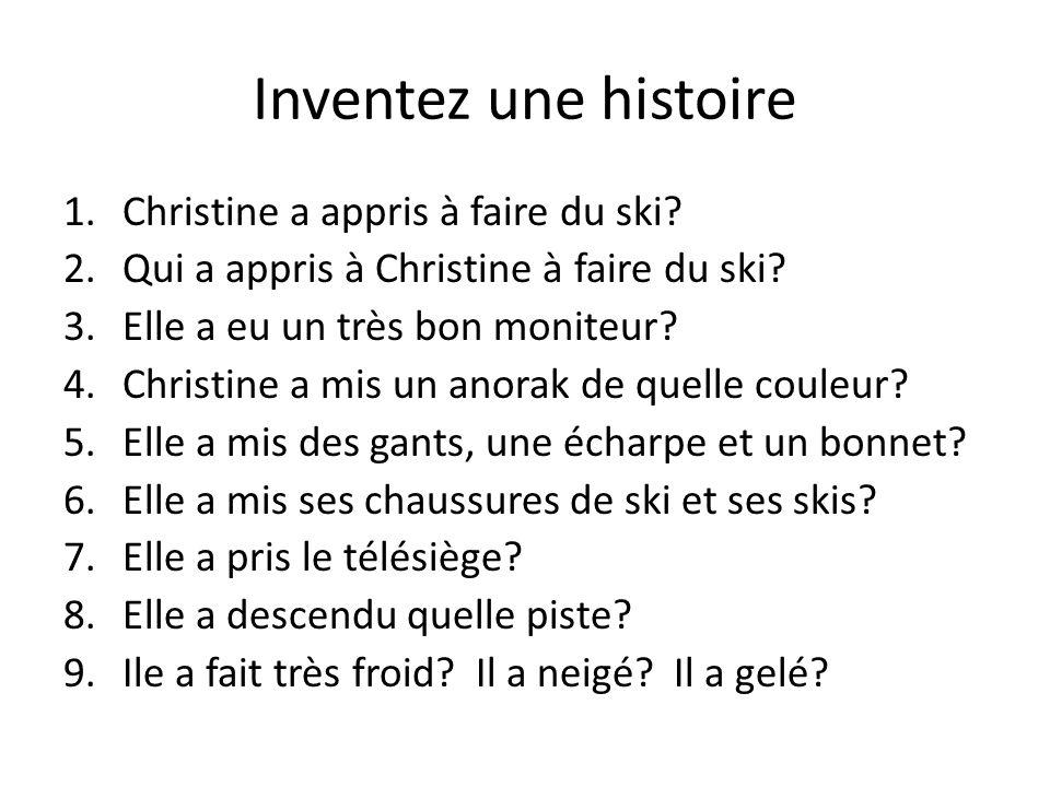 Inventez une histoire 1.Christine a appris à faire du ski? 2.Qui a appris à Christine à faire du ski? 3.Elle a eu un très bon moniteur? 4.Christine a